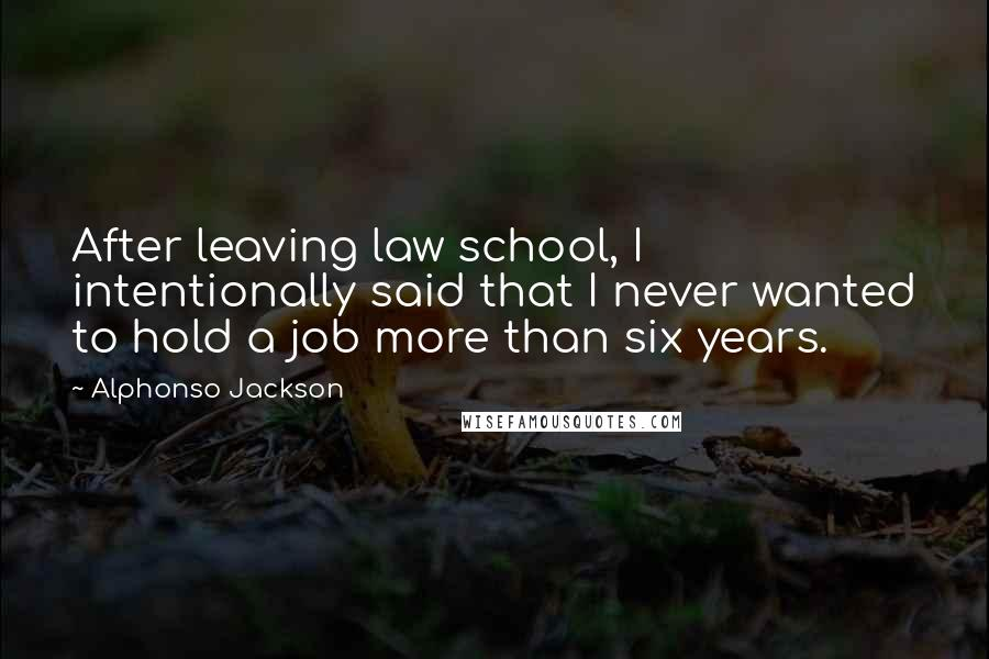 Alphonso Jackson quotes: After leaving law school, I intentionally said that I never wanted to hold a job more than six years.