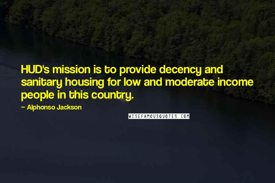 Alphonso Jackson quotes: HUD's mission is to provide decency and sanitary housing for low and moderate income people in this country.