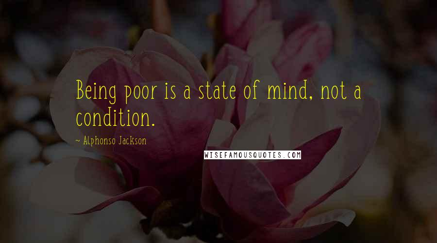 Alphonso Jackson quotes: Being poor is a state of mind, not a condition.