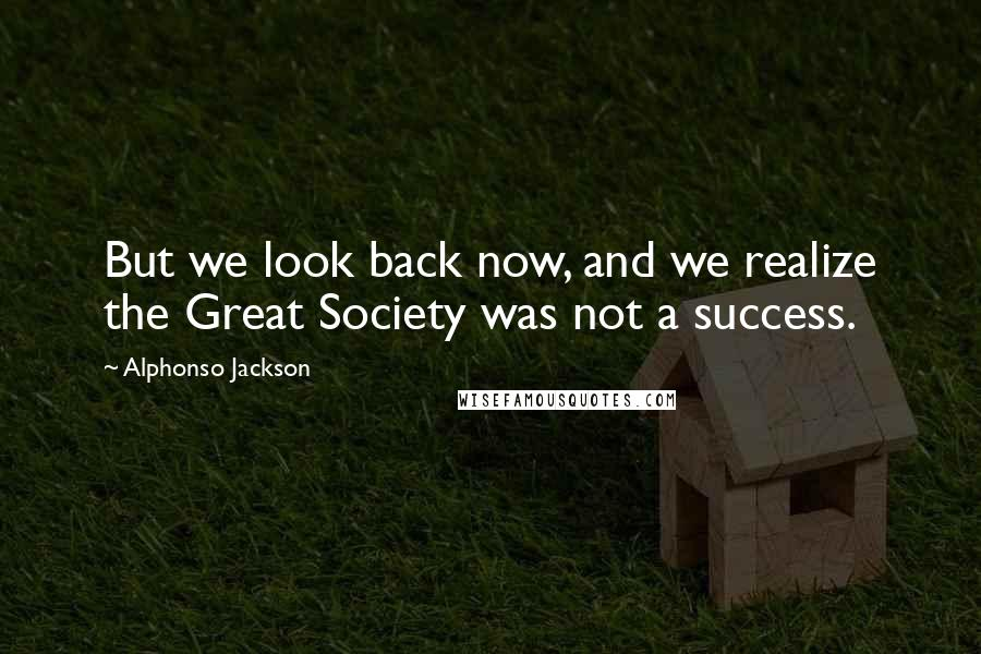 Alphonso Jackson quotes: But we look back now, and we realize the Great Society was not a success.