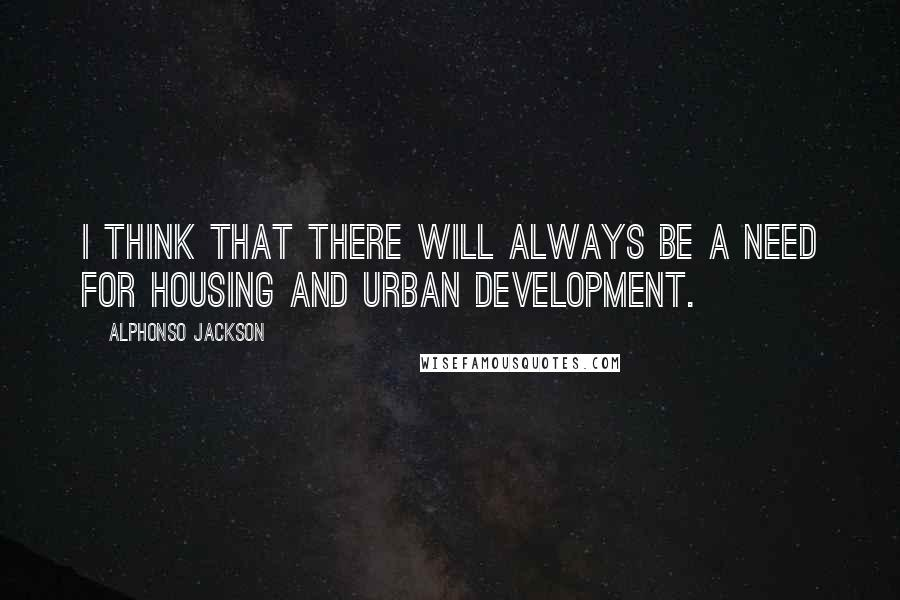 Alphonso Jackson quotes: I think that there will always be a need for Housing and Urban Development.