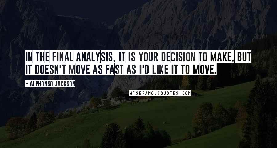 Alphonso Jackson quotes: In the final analysis, it is your decision to make, but it doesn't move as fast as I'd like it to move.