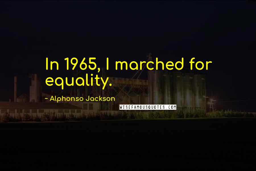 Alphonso Jackson quotes: In 1965, I marched for equality.