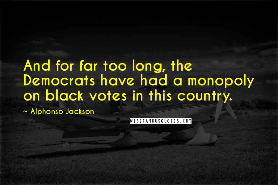 Alphonso Jackson quotes: And for far too long, the Democrats have had a monopoly on black votes in this country.