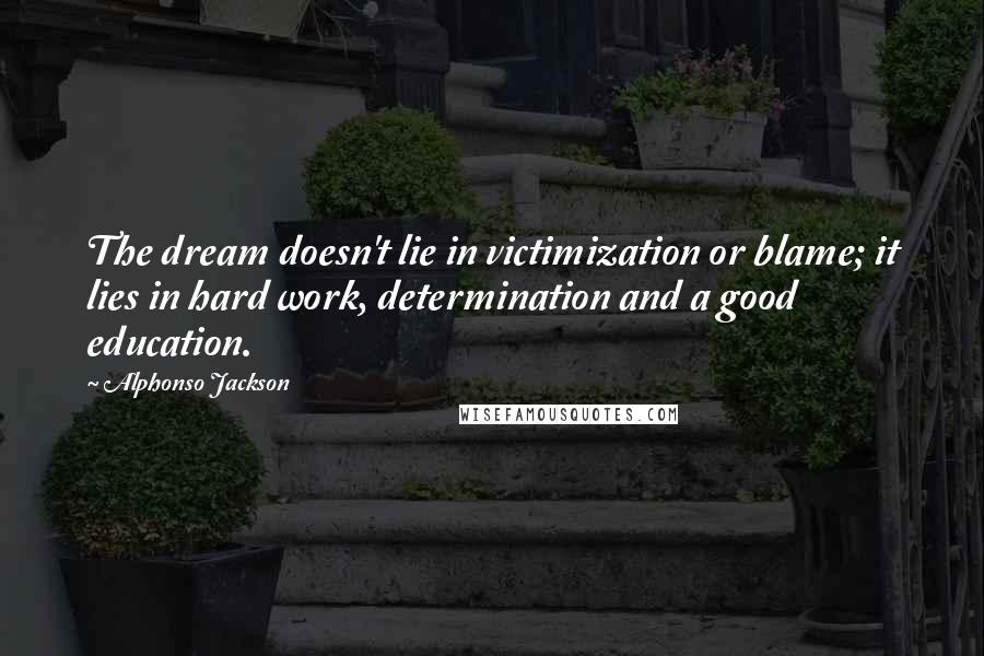 Alphonso Jackson quotes: The dream doesn't lie in victimization or blame; it lies in hard work, determination and a good education.