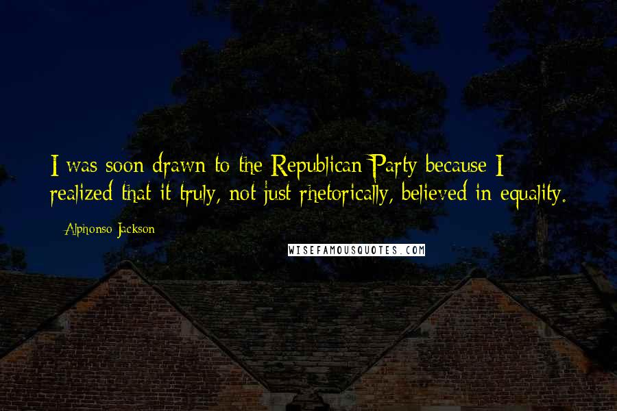 Alphonso Jackson quotes: I was soon drawn to the Republican Party because I realized that it truly, not just rhetorically, believed in equality.