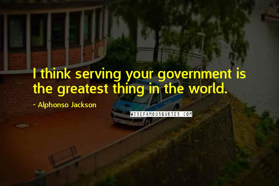 Alphonso Jackson quotes: I think serving your government is the greatest thing in the world.