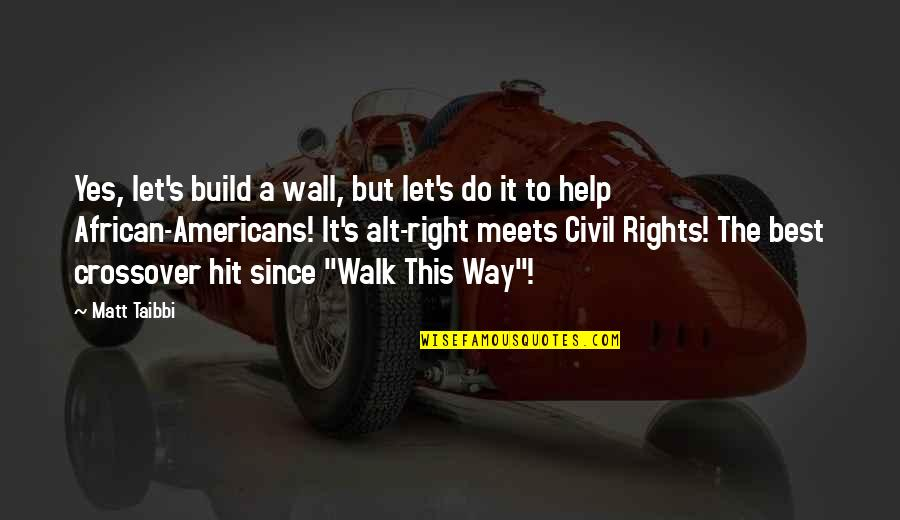 Alt Right Quotes By Matt Taibbi: Yes, let's build a wall, but let's do