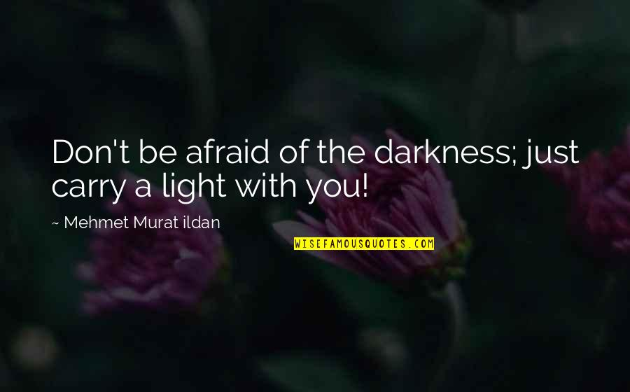 Altero Quotes By Mehmet Murat Ildan: Don't be afraid of the darkness; just carry