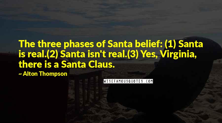 Alton Thompson quotes: The three phases of Santa belief: (1) Santa is real.(2) Santa isn't real.(3) Yes, Virginia, there is a Santa Claus.