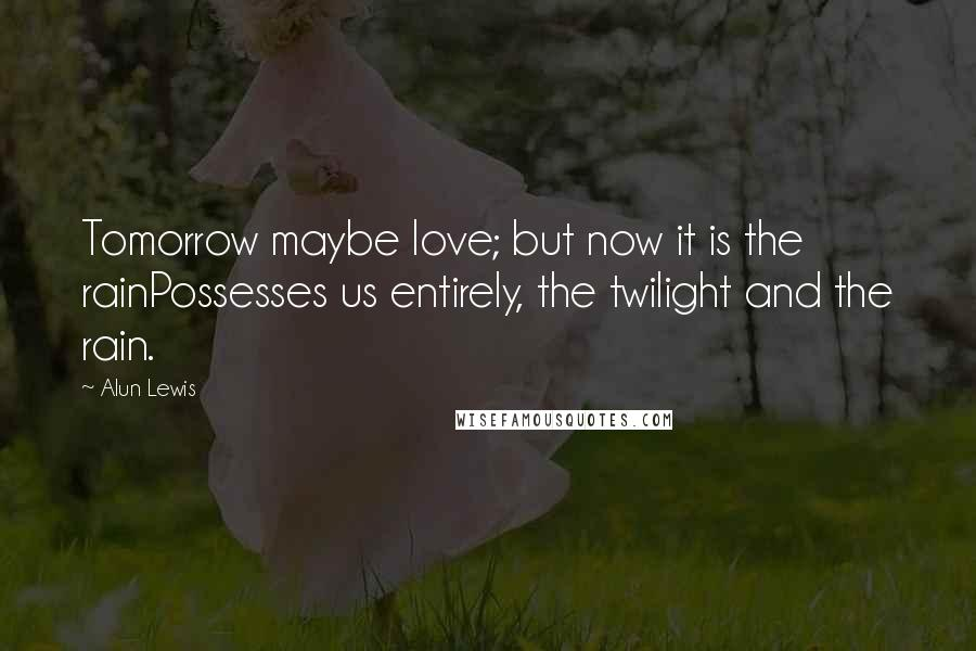 Alun Lewis quotes: Tomorrow maybe love; but now it is the rainPossesses us entirely, the twilight and the rain.
