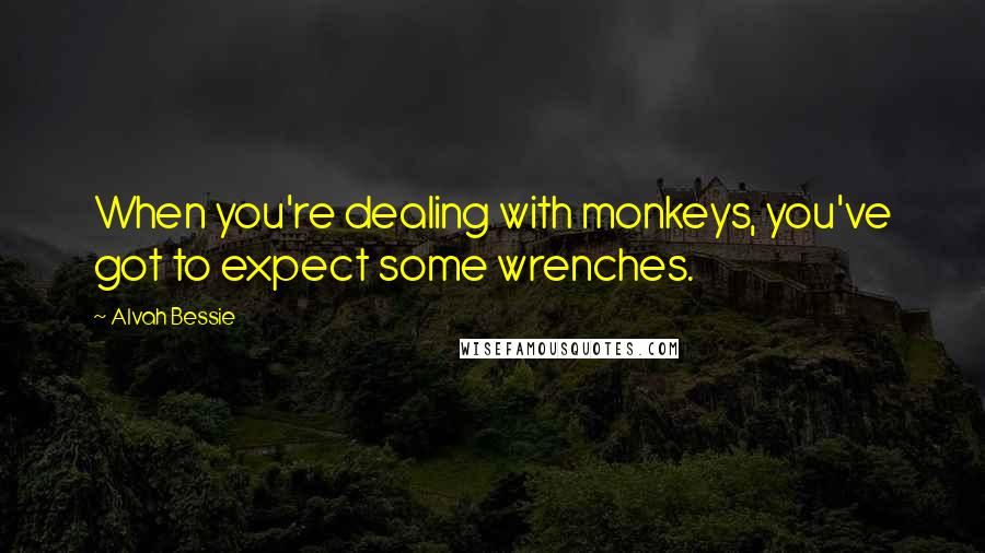 Alvah Bessie quotes: When you're dealing with monkeys, you've got to expect some wrenches.