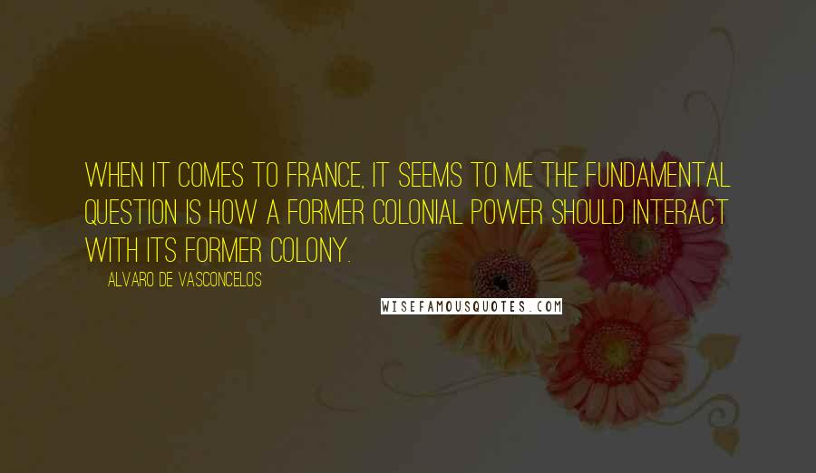 Alvaro De Vasconcelos quotes: When it comes to France, it seems to me the fundamental question is how a former colonial power should interact with its former colony.