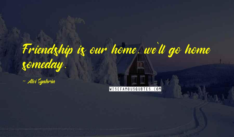 Alvi Syahrin quotes: Friendship is our home, we'll go home someday.