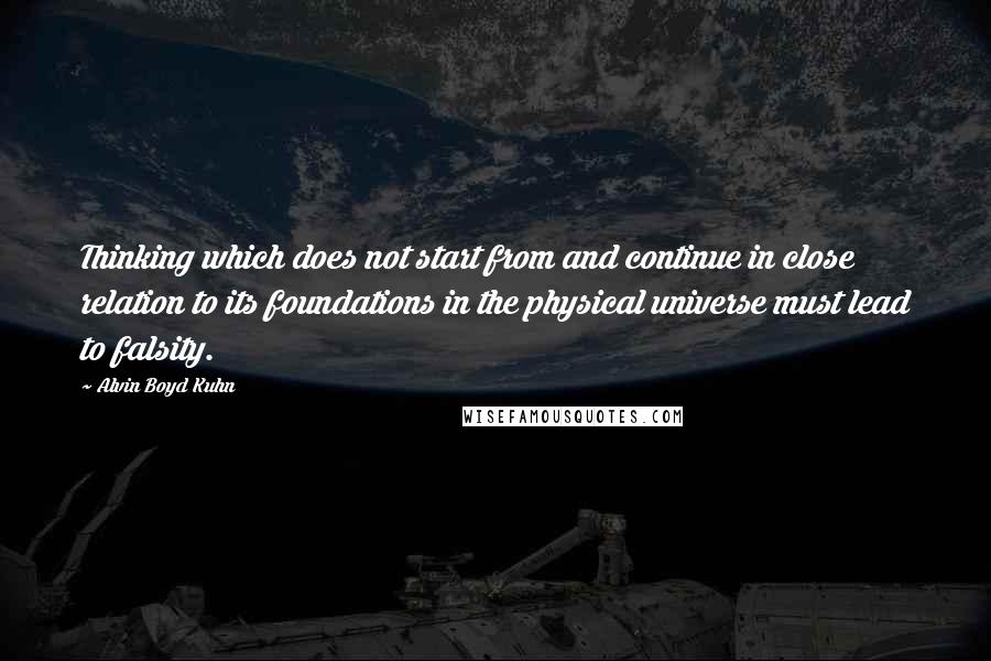 Alvin Boyd Kuhn quotes: Thinking which does not start from and continue in close relation to its foundations in the physical universe must lead to falsity.