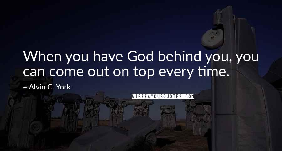 Alvin C. York quotes: When you have God behind you, you can come out on top every time.