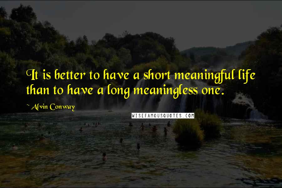 Alvin Conway quotes: It is better to have a short meaningful life than to have a long meaningless one.