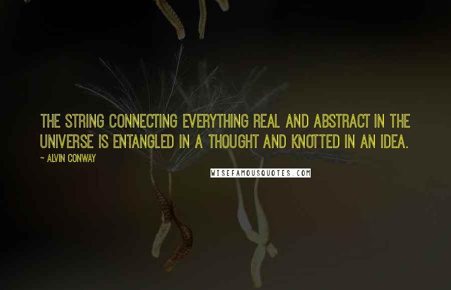 Alvin Conway quotes: The string connecting everything real and abstract in the universe is entangled in a thought and knotted in an idea.