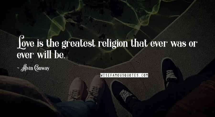 Alvin Conway quotes: Love is the greatest religion that ever was or ever will be.