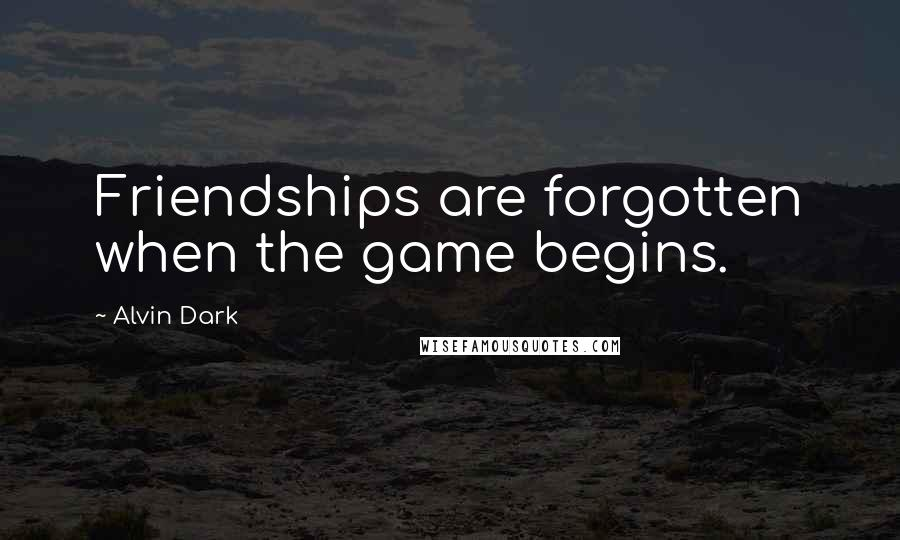 Alvin Dark quotes: Friendships are forgotten when the game begins.