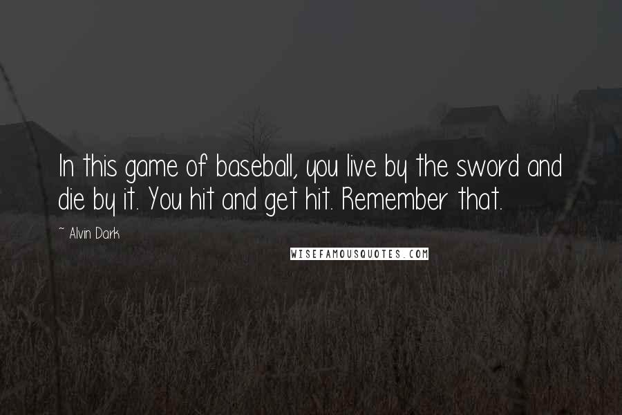 Alvin Dark quotes: In this game of baseball, you live by the sword and die by it. You hit and get hit. Remember that.