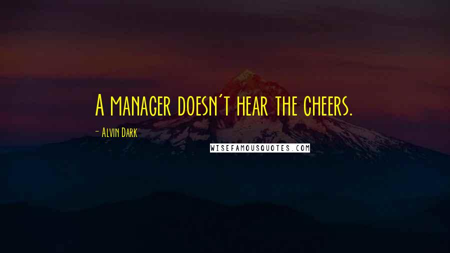 Alvin Dark quotes: A manager doesn't hear the cheers.