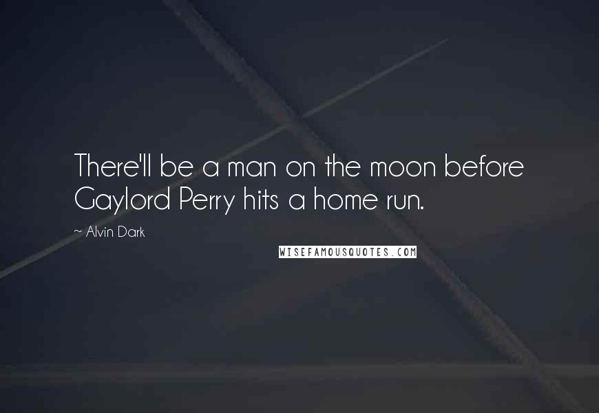 Alvin Dark quotes: There'll be a man on the moon before Gaylord Perry hits a home run.