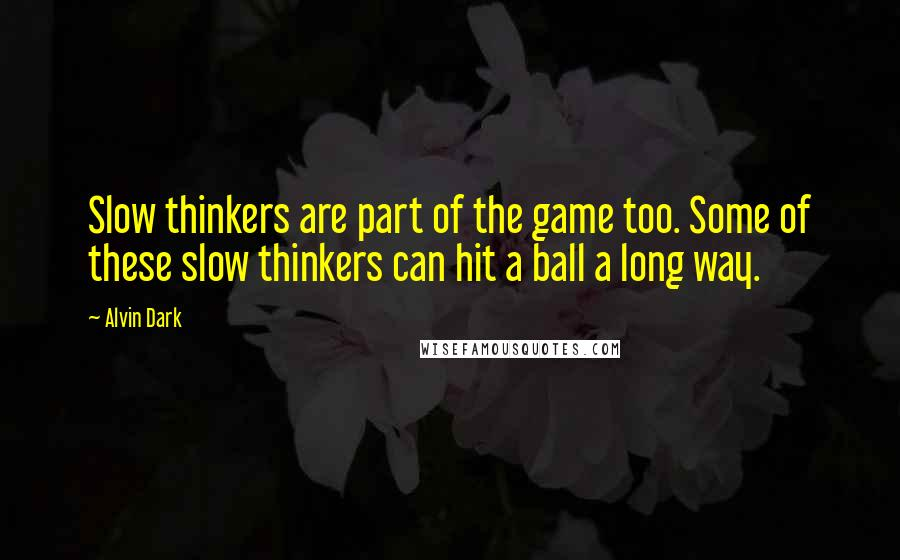 Alvin Dark quotes: Slow thinkers are part of the game too. Some of these slow thinkers can hit a ball a long way.