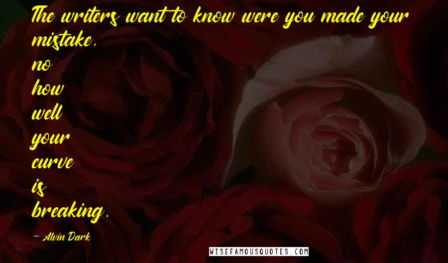 Alvin Dark quotes: The writers want to know were you made your mistake, no how well your curve is breaking.