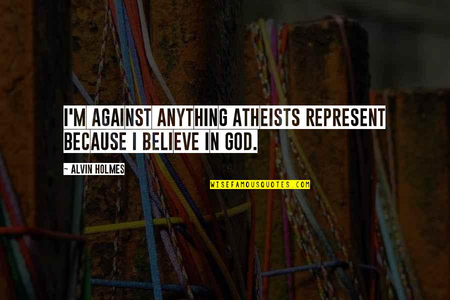 Alvin Holmes Quotes By Alvin Holmes: I'm against anything atheists represent because I believe