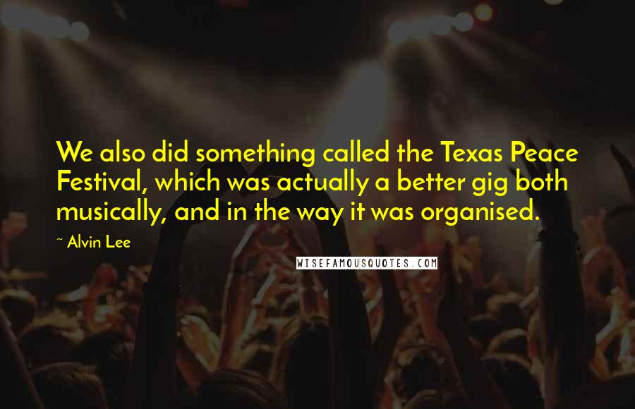 Alvin Lee quotes: We also did something called the Texas Peace Festival, which was actually a better gig both musically, and in the way it was organised.