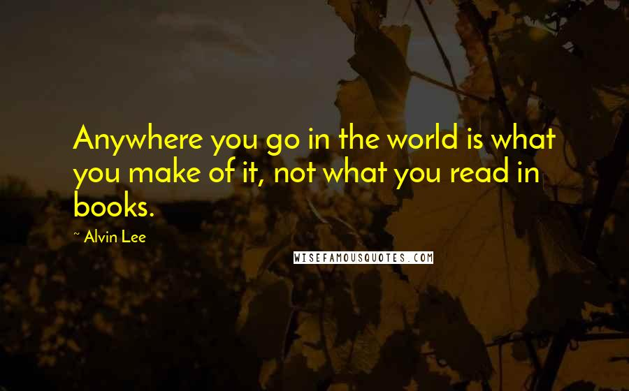 Alvin Lee quotes: Anywhere you go in the world is what you make of it, not what you read in books.