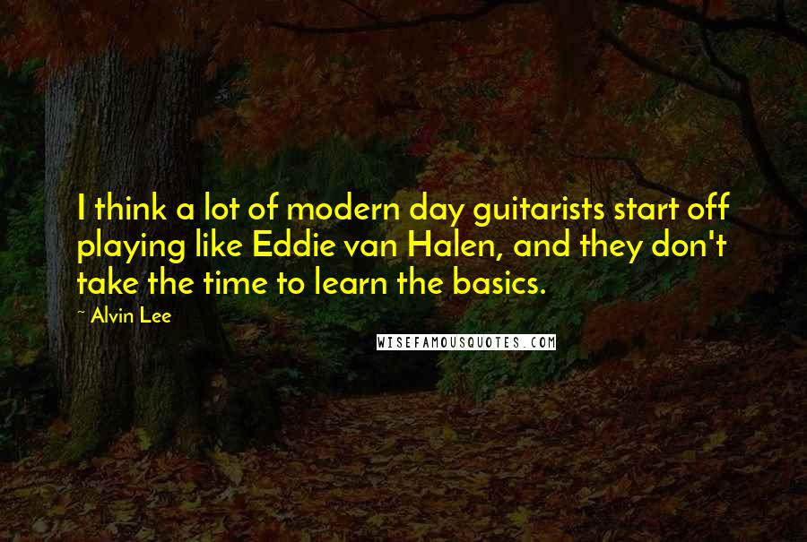 Alvin Lee quotes: I think a lot of modern day guitarists start off playing like Eddie van Halen, and they don't take the time to learn the basics.