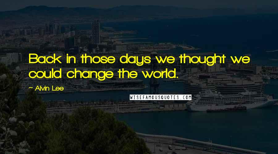 Alvin Lee quotes: Back in those days we thought we could change the world.