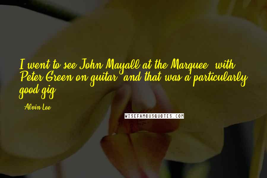 Alvin Lee quotes: I went to see John Mayall at the Marquee, with Peter Green on guitar, and that was a particularly good gig.