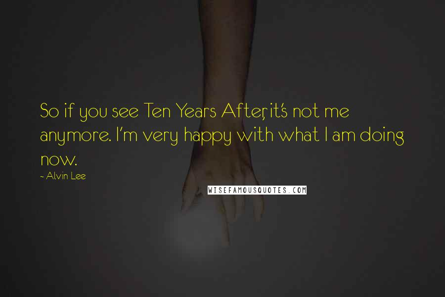 Alvin Lee quotes: So if you see Ten Years After, it's not me anymore. I'm very happy with what I am doing now.