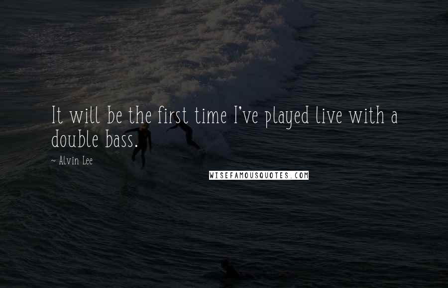 Alvin Lee quotes: It will be the first time I've played live with a double bass.