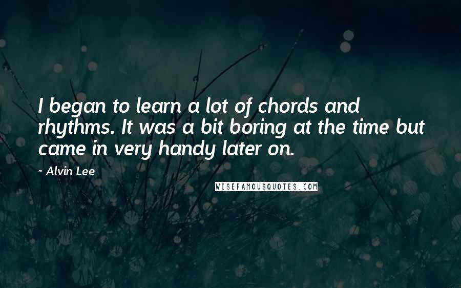 Alvin Lee quotes: I began to learn a lot of chords and rhythms. It was a bit boring at the time but came in very handy later on.