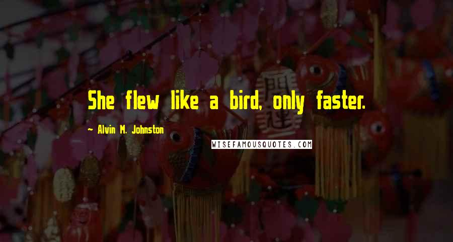 Alvin M. Johnston quotes: She flew like a bird, only faster.
