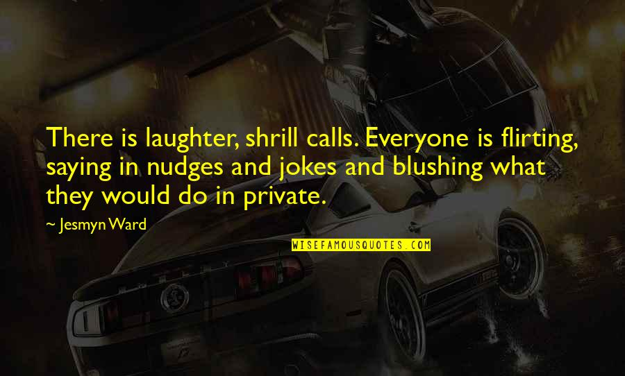 Always Ahead Of The Game Quotes By Jesmyn Ward: There is laughter, shrill calls. Everyone is flirting,