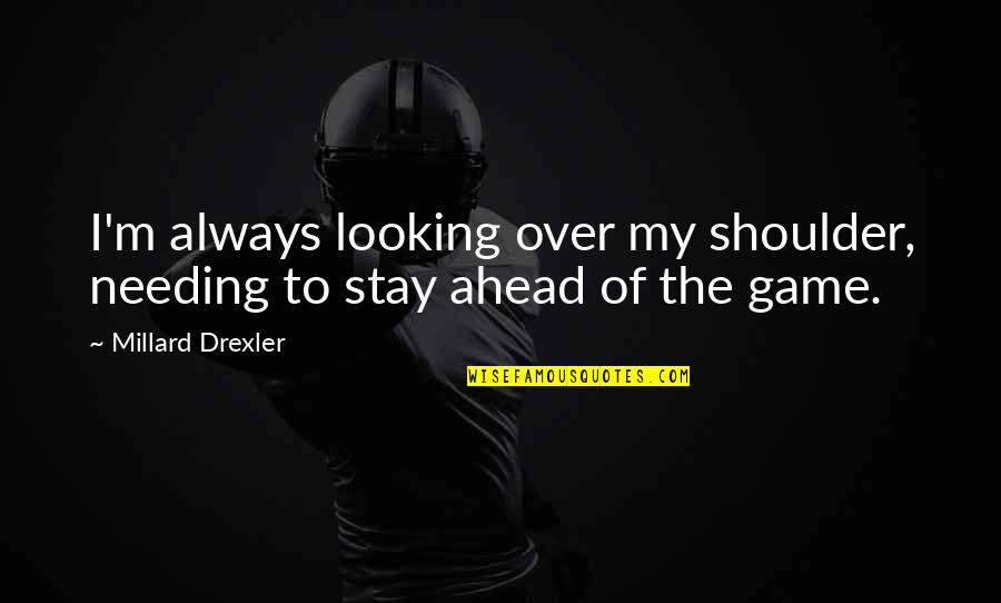 Always Ahead Of The Game Quotes By Millard Drexler: I'm always looking over my shoulder, needing to