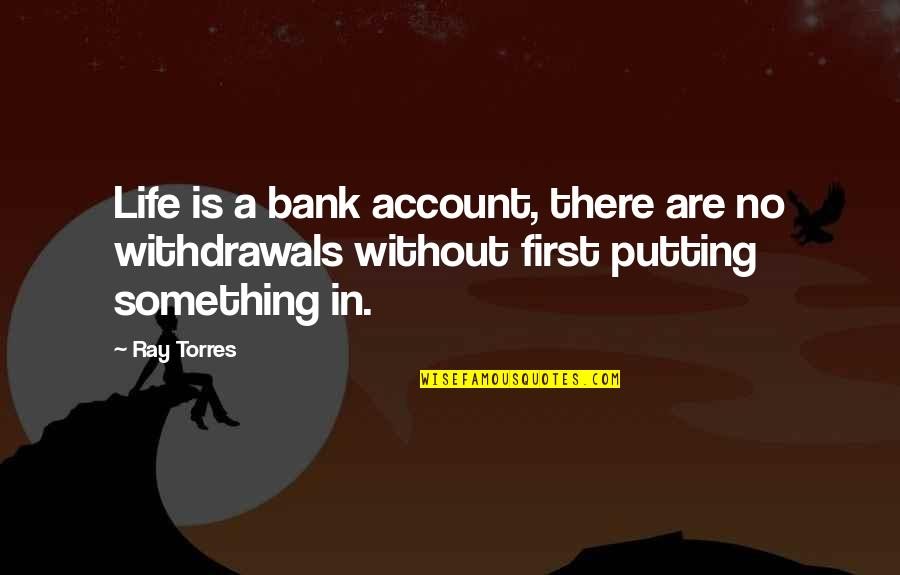 Always Ahead Of The Game Quotes By Ray Torres: Life is a bank account, there are no