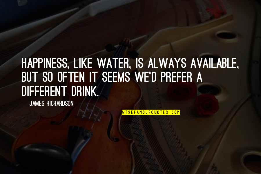 Always Available Quotes By James Richardson: Happiness, like water, is always available, but so