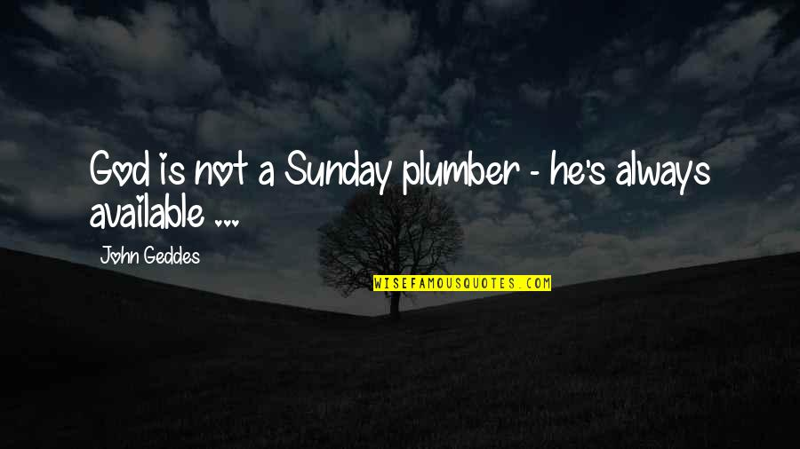 Always Available Quotes By John Geddes: God is not a Sunday plumber - he's