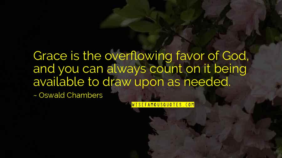 Always Available Quotes By Oswald Chambers: Grace is the overflowing favor of God, and