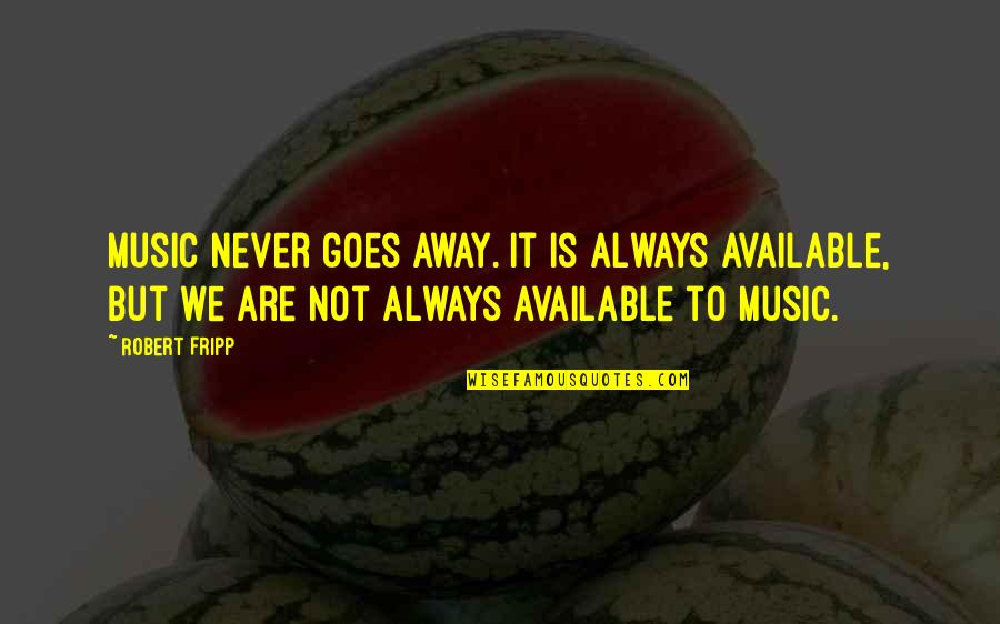Always Available Quotes By Robert Fripp: Music never goes away. It is always available,