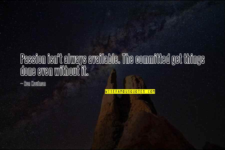 Always Available Quotes By Ron Kaufman: Passion isn't always available. The committed get things