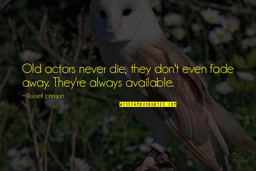 Always Available Quotes By Russell Johnson: Old actors never die, they don't even fade