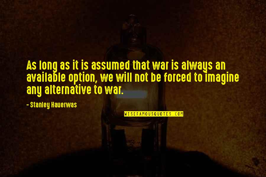 Always Available Quotes By Stanley Hauerwas: As long as it is assumed that war