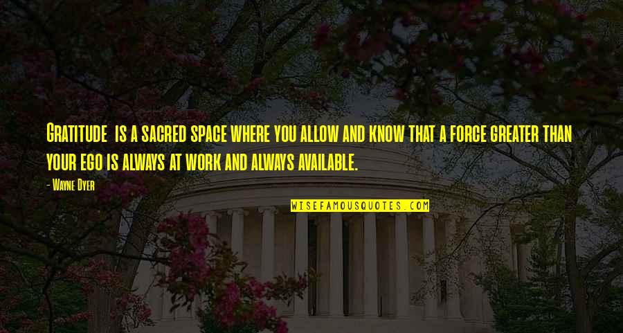 Always Available Quotes By Wayne Dyer: Gratitude is a sacred space where you allow